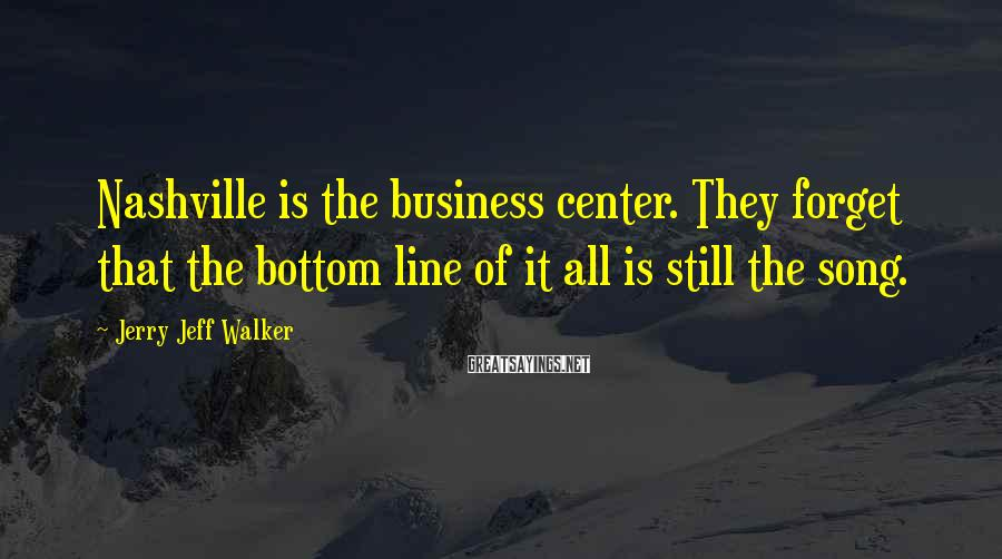 Jerry Jeff Walker Sayings: Nashville is the business center. They forget that the bottom line of it all is