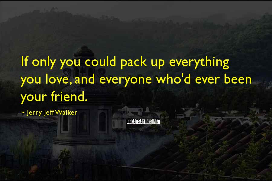 Jerry Jeff Walker Sayings: If only you could pack up everything you love, and everyone who'd ever been your