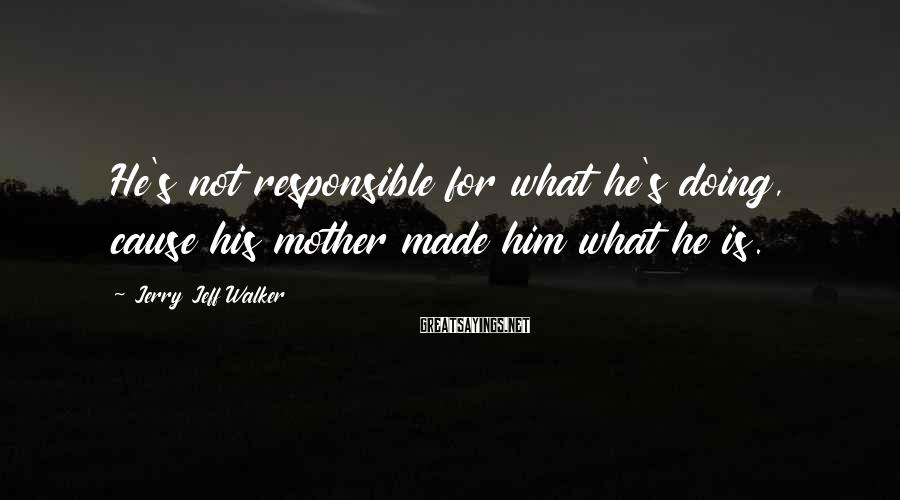 Jerry Jeff Walker Sayings: He's not responsible for what he's doing, cause his mother made him what he is.