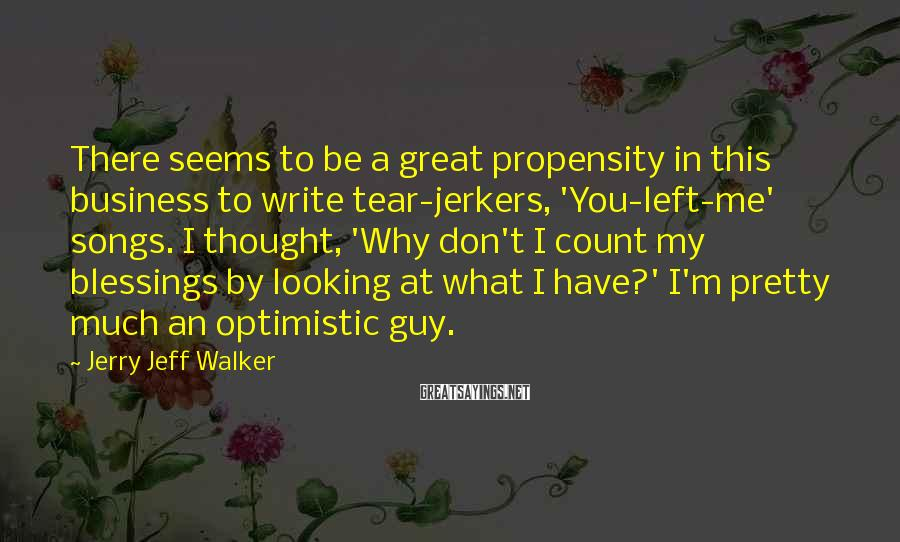 Jerry Jeff Walker Sayings: There seems to be a great propensity in this business to write tear-jerkers, 'You-left-me' songs.