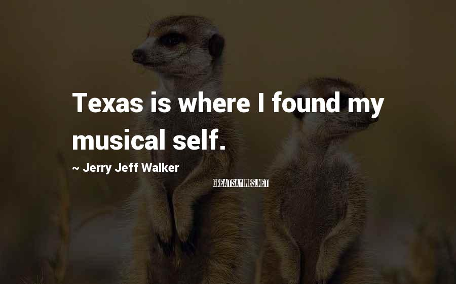 Jerry Jeff Walker Sayings: Texas is where I found my musical self.