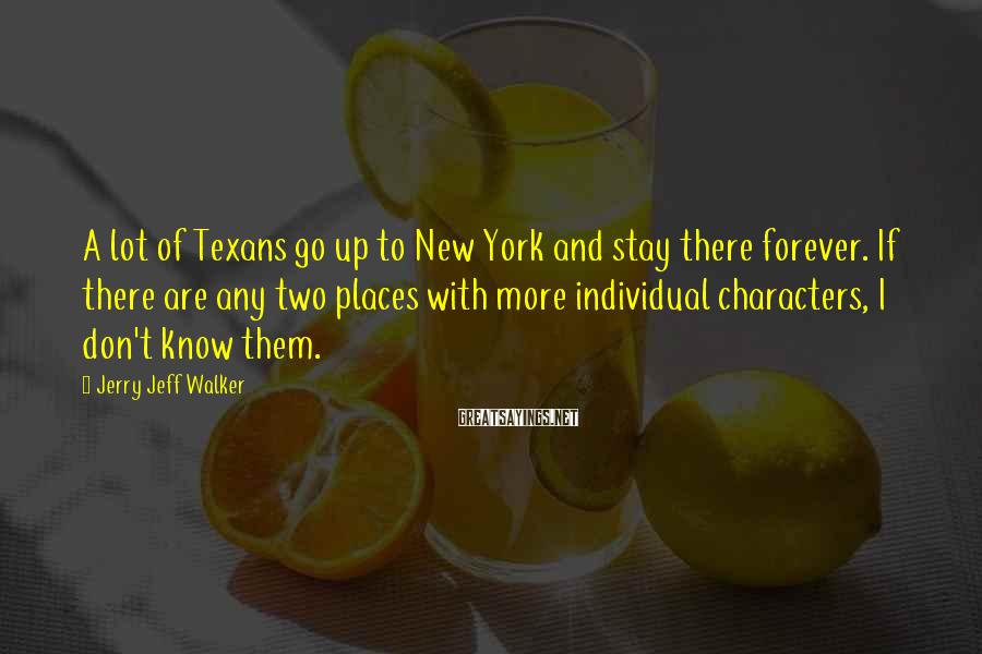 Jerry Jeff Walker Sayings: A lot of Texans go up to New York and stay there forever. If there