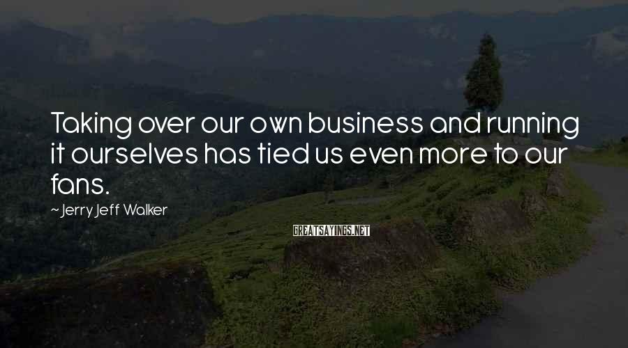 Jerry Jeff Walker Sayings: Taking over our own business and running it ourselves has tied us even more to