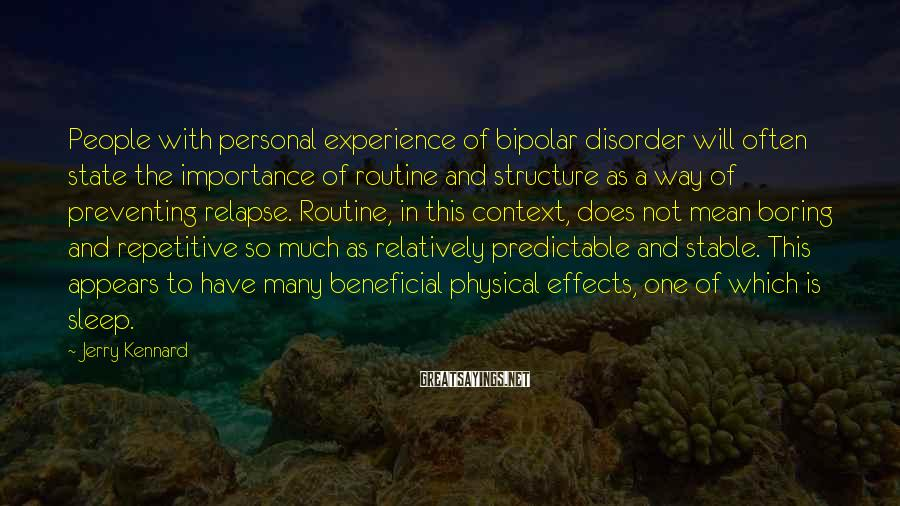 Jerry Kennard Sayings: People with personal experience of bipolar disorder will often state the importance of routine and