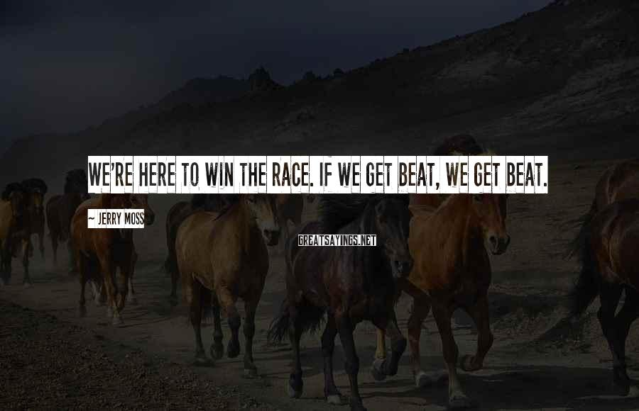 Jerry Moss Sayings: We're here to win the race. If we get beat, we get beat.