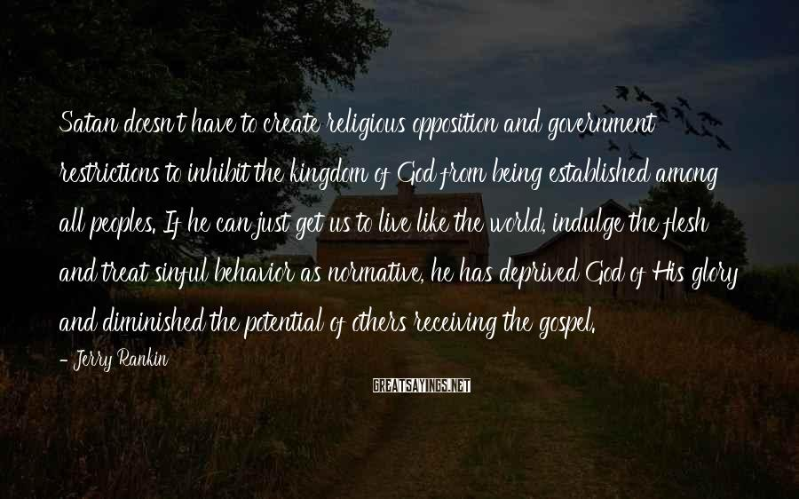 Jerry Rankin Sayings: Satan doesn't have to create religious opposition and government restrictions to inhibit the kingdom of
