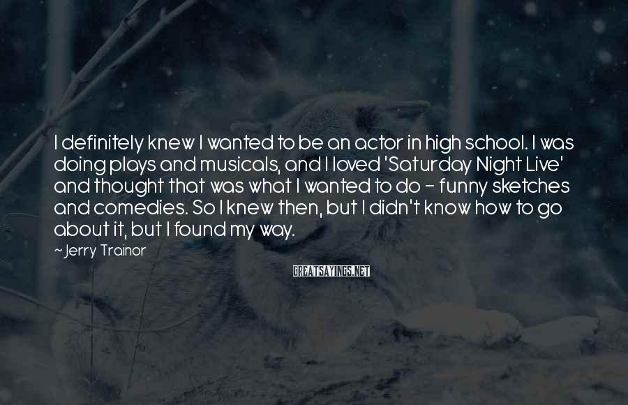 Jerry Trainor Sayings: I definitely knew I wanted to be an actor in high school. I was doing