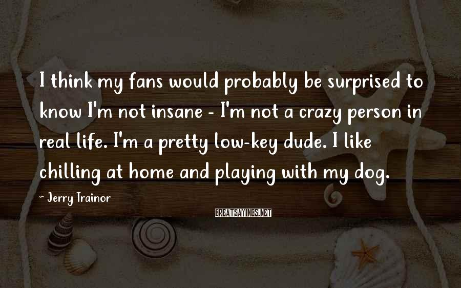 Jerry Trainor Sayings: I think my fans would probably be surprised to know I'm not insane - I'm