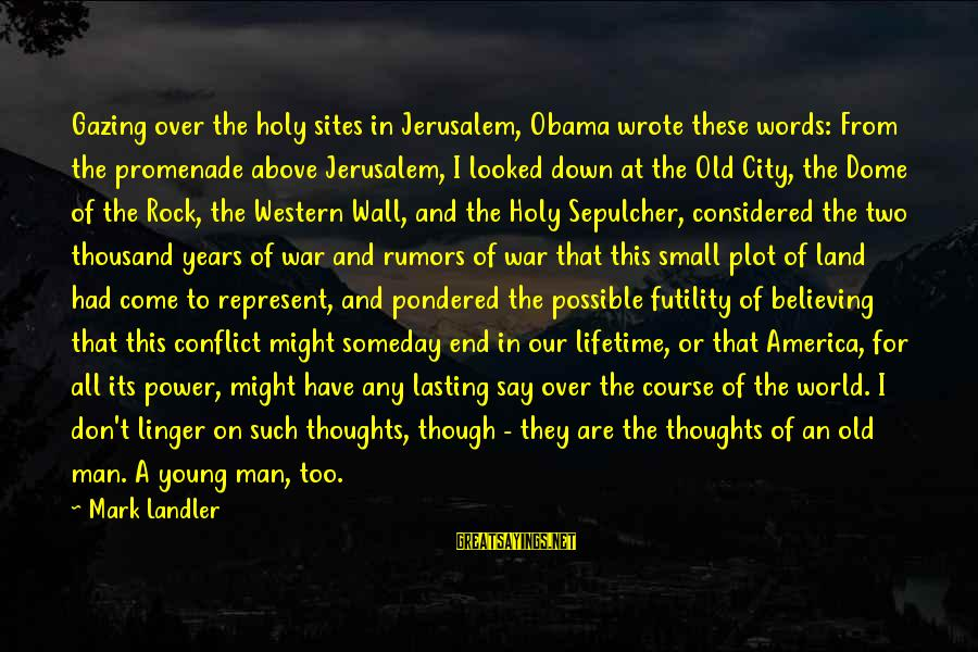 Jerusalem Conflict Sayings By Mark Landler: Gazing over the holy sites in Jerusalem, Obama wrote these words: From the promenade above