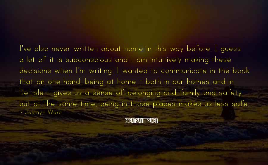 Jesmyn Ward Sayings: I've also never written about home in this way before. I guess a lot of