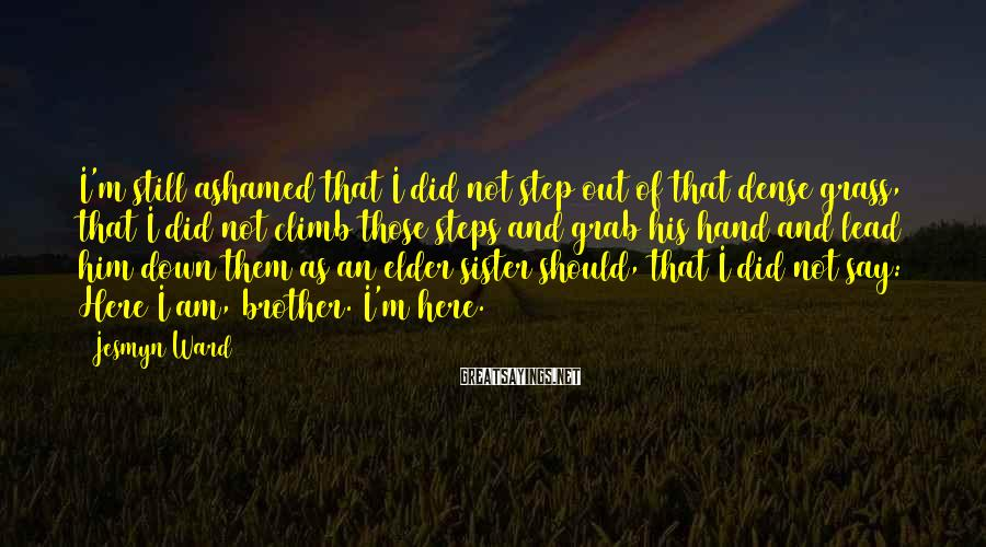 Jesmyn Ward Sayings: I'm still ashamed that I did not step out of that dense grass, that I