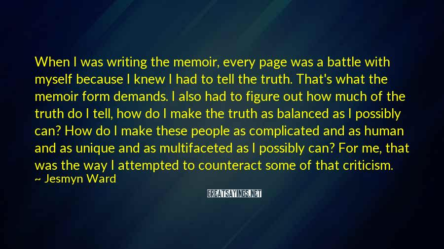 Jesmyn Ward Sayings: When I was writing the memoir, every page was a battle with myself because I