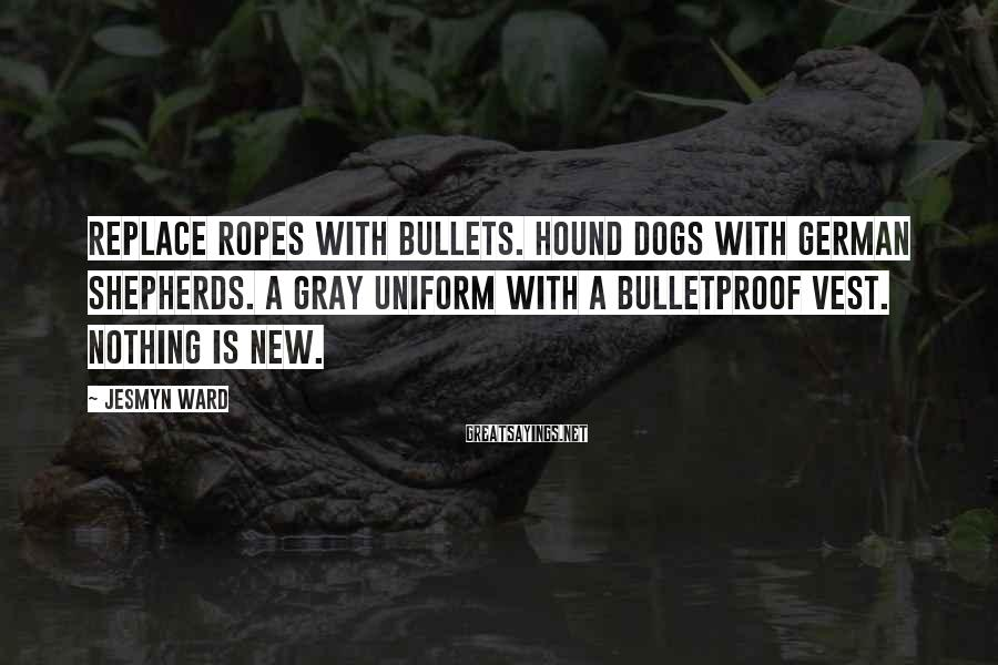 Jesmyn Ward Sayings: Replace ropes with bullets. Hound dogs with German shepherds. A gray uniform with a bulletproof