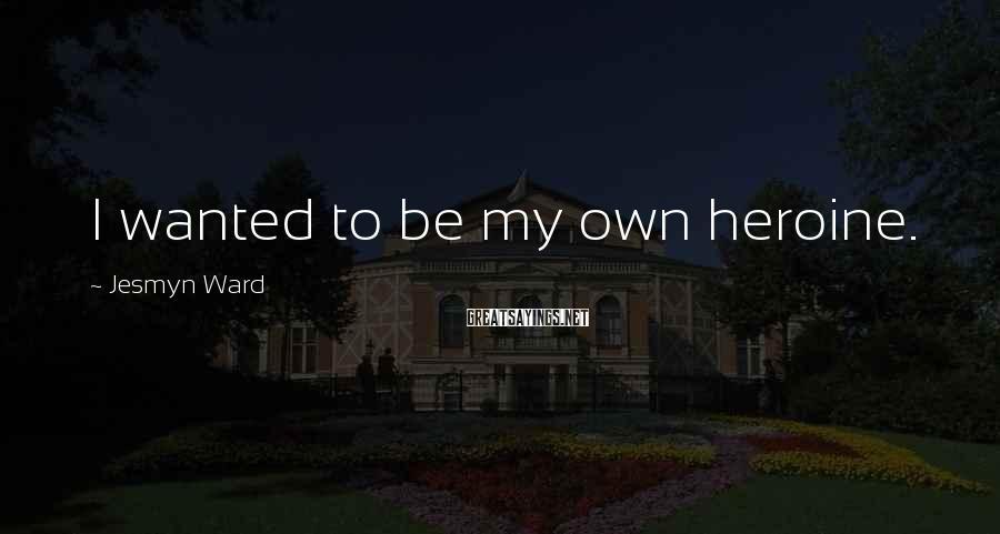 Jesmyn Ward Sayings: I wanted to be my own heroine.