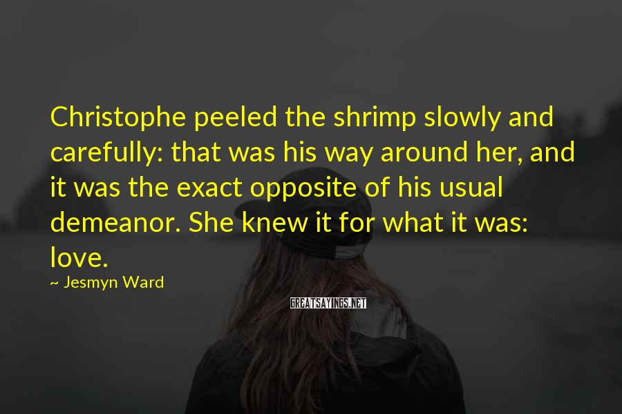 Jesmyn Ward Sayings: Christophe peeled the shrimp slowly and carefully: that was his way around her, and it