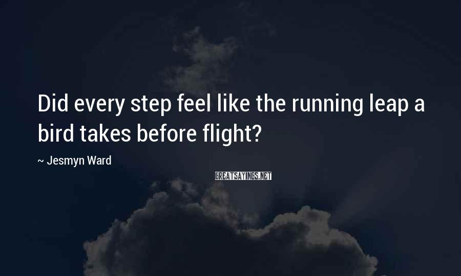 Jesmyn Ward Sayings: Did every step feel like the running leap a bird takes before flight?