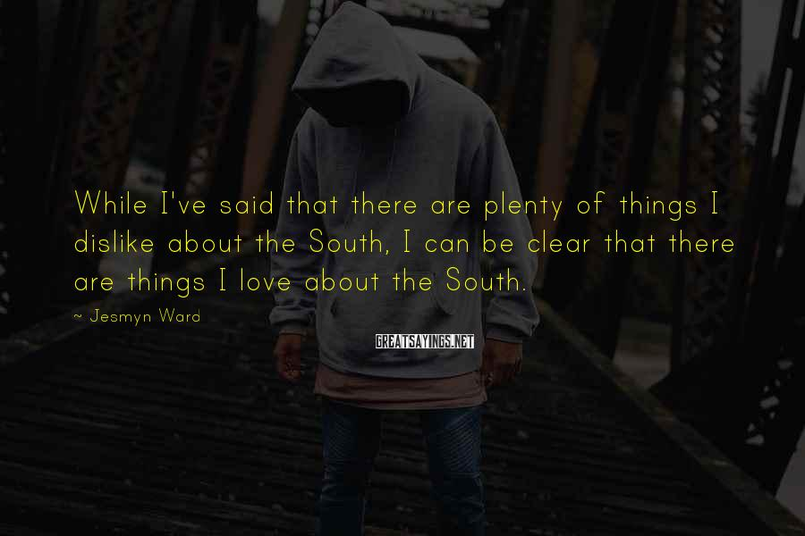 Jesmyn Ward Sayings: While I've said that there are plenty of things I dislike about the South, I