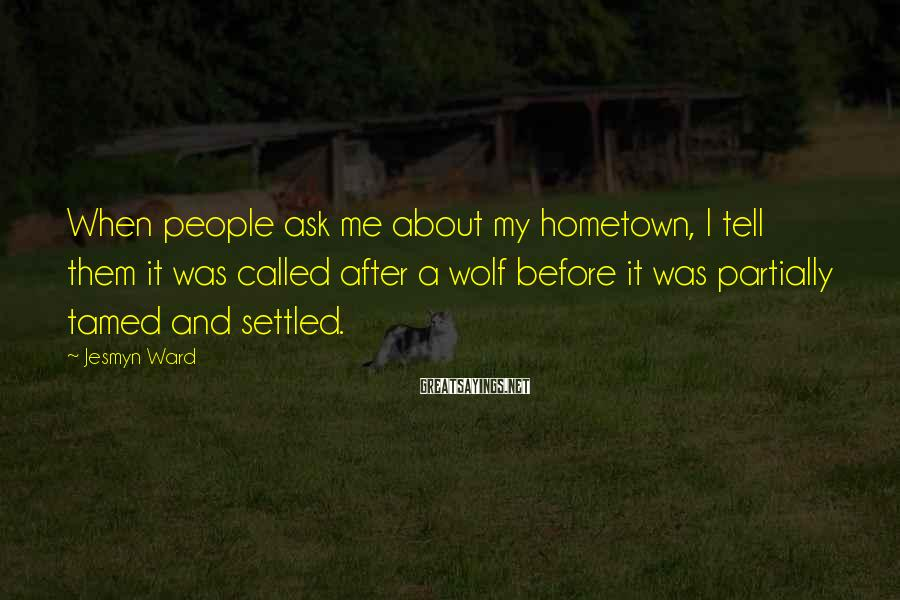 Jesmyn Ward Sayings: When people ask me about my hometown, I tell them it was called after a