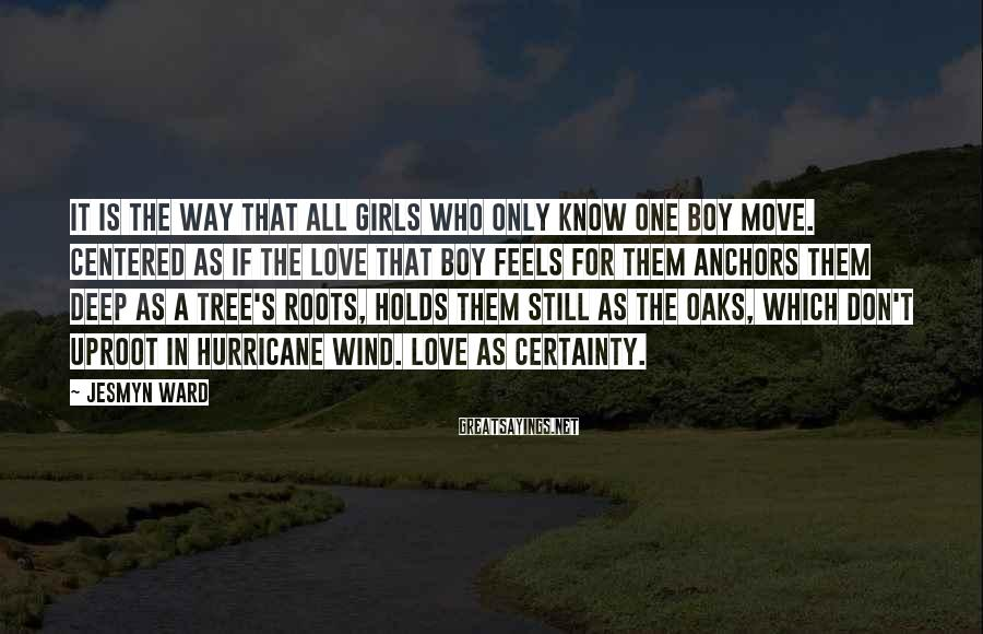 Jesmyn Ward Sayings: It is the way that all girls who only know one boy move. Centered as