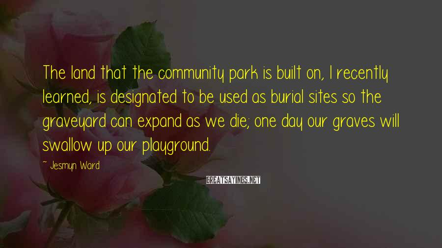 Jesmyn Ward Sayings: The land that the community park is built on, I recently learned, is designated to