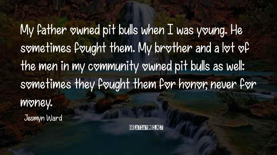 Jesmyn Ward Sayings: My father owned pit bulls when I was young. He sometimes fought them. My brother