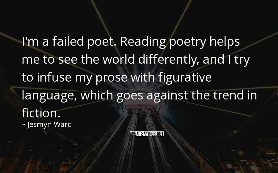 Jesmyn Ward Sayings: I'm a failed poet. Reading poetry helps me to see the world differently, and I
