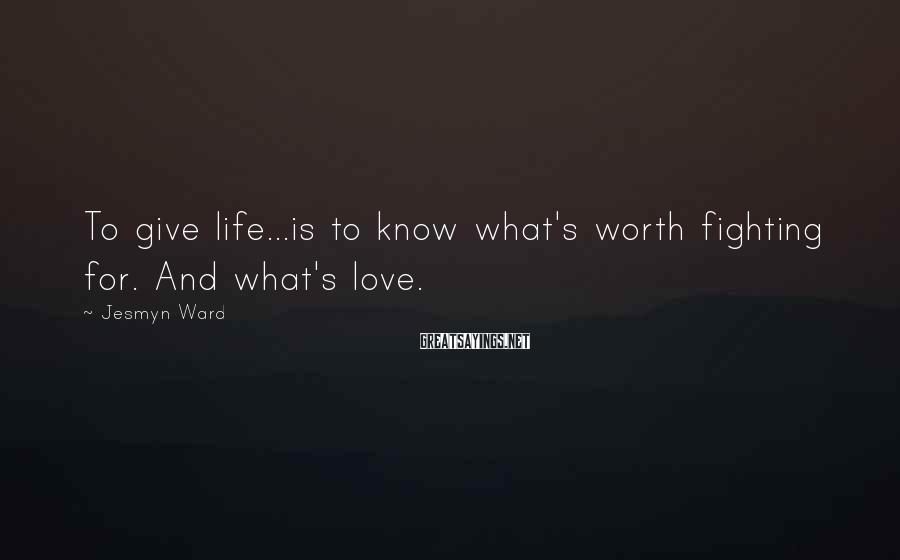 Jesmyn Ward Sayings: To give life...is to know what's worth fighting for. And what's love.