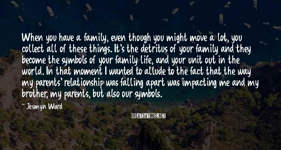 Jesmyn Ward Sayings: When you have a family, even though you might move a lot, you collect all
