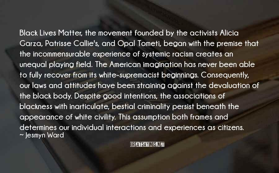 Jesmyn Ward Sayings: Black Lives Matter, the movement founded by the activists Alicia Garza, Patrisse Callie's, and Opal