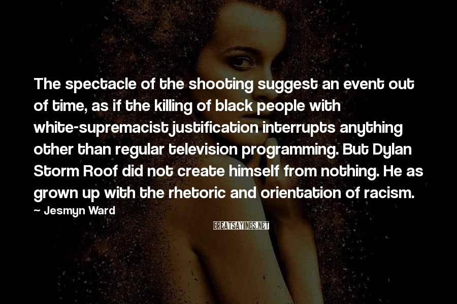 Jesmyn Ward Sayings: The spectacle of the shooting suggest an event out of time, as if the killing