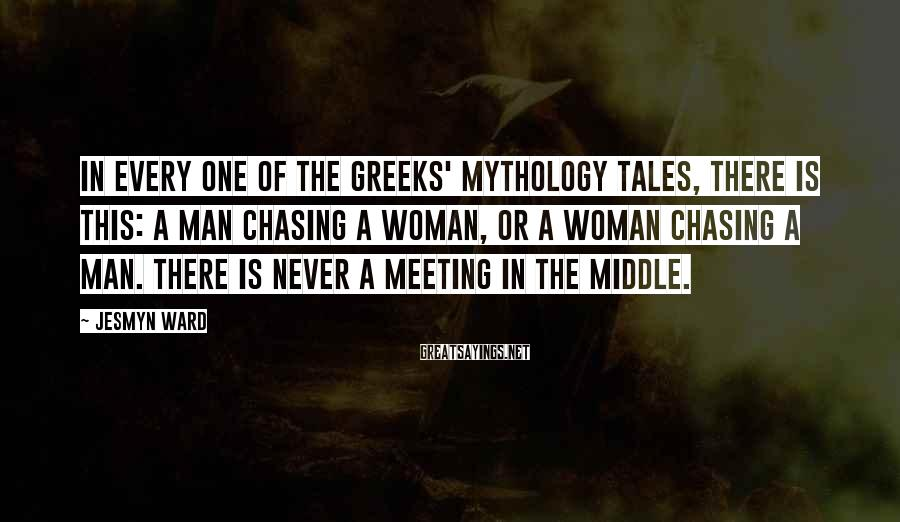 Jesmyn Ward Sayings: In every one of the Greeks' mythology tales, there is this: a man chasing a