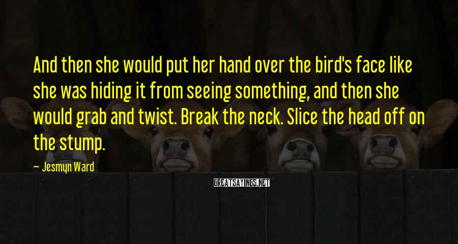 Jesmyn Ward Sayings: And then she would put her hand over the bird's face like she was hiding
