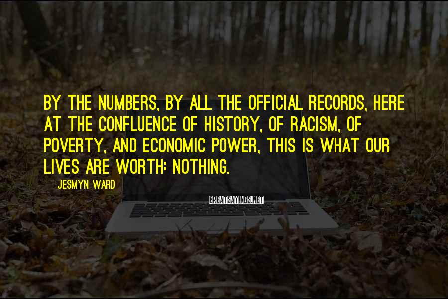 Jesmyn Ward Sayings: By the numbers, by all the official records, here at the confluence of history, of