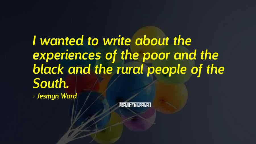 Jesmyn Ward Sayings: I wanted to write about the experiences of the poor and the black and the