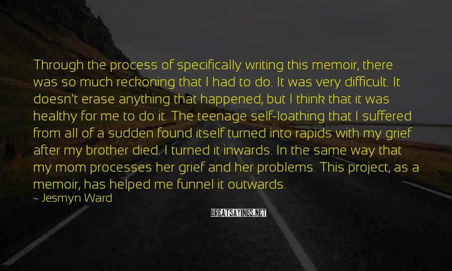 Jesmyn Ward Sayings: Through the process of specifically writing this memoir, there was so much reckoning that I