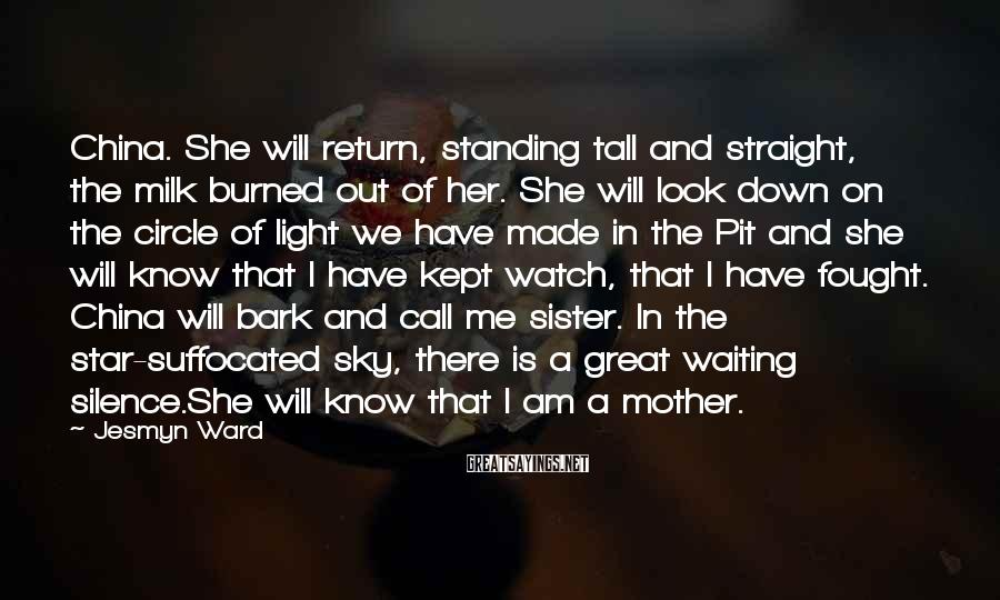 Jesmyn Ward Sayings: China. She will return, standing tall and straight, the milk burned out of her. She