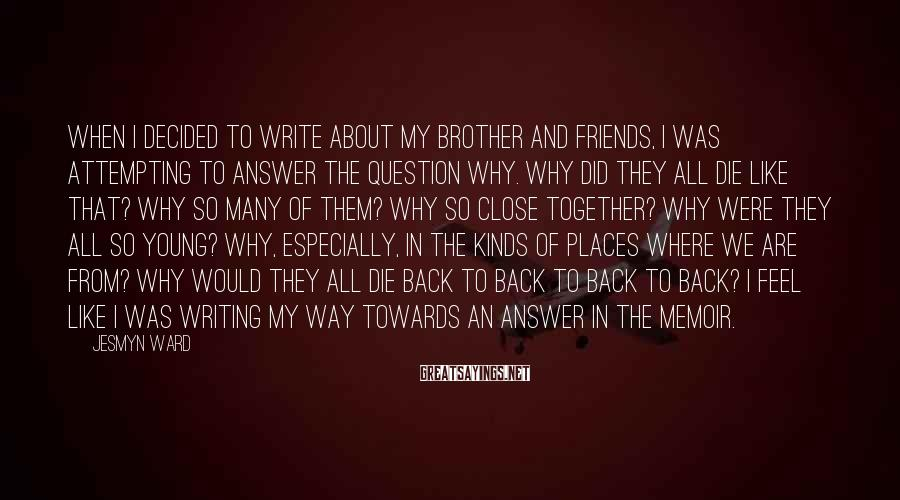 Jesmyn Ward Sayings: When I decided to write about my brother and friends, I was attempting to answer