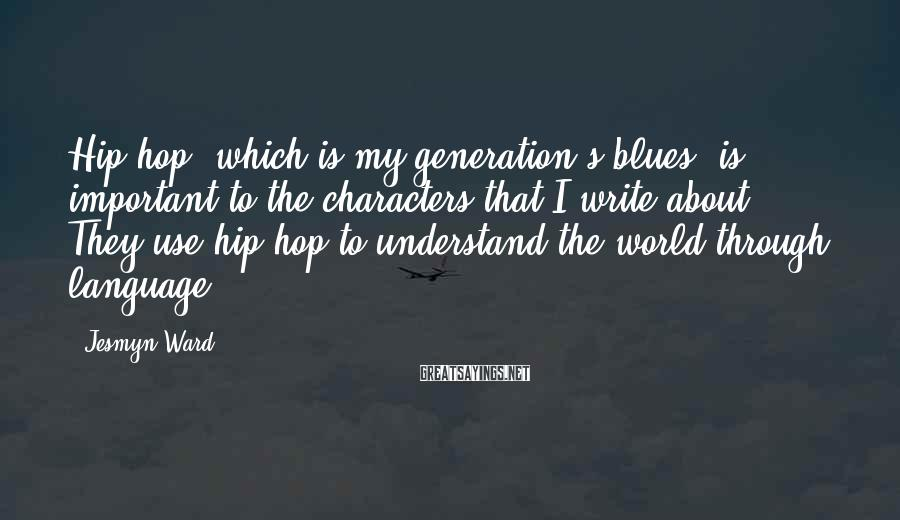 Jesmyn Ward Sayings: Hip-hop, which is my generation's blues, is important to the characters that I write about.