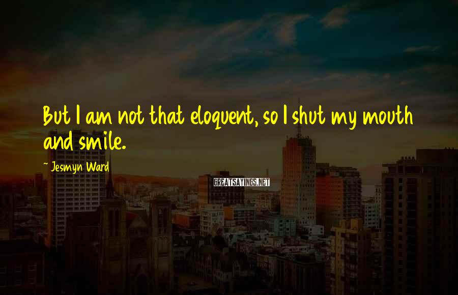 Jesmyn Ward Sayings: But I am not that eloquent, so I shut my mouth and smile.