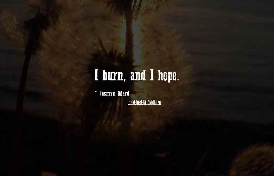 Jesmyn Ward Sayings: I burn, and I hope.