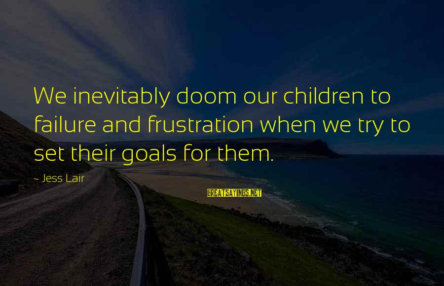 Jess Lair Sayings By Jess Lair: We inevitably doom our children to failure and frustration when we try to set their