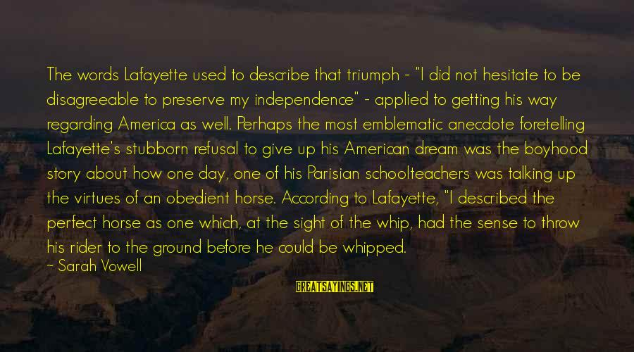 """Jess Lair Sayings By Sarah Vowell: The words Lafayette used to describe that triumph - """"I did not hesitate to be"""