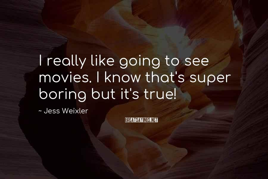 Jess Weixler Sayings: I really like going to see movies. I know that's super boring but it's true!