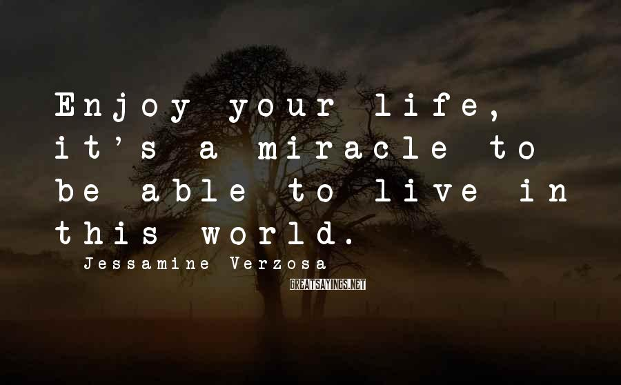 Jessamine Verzosa Sayings: Enjoy your life, it's a miracle to be able to live in this world.