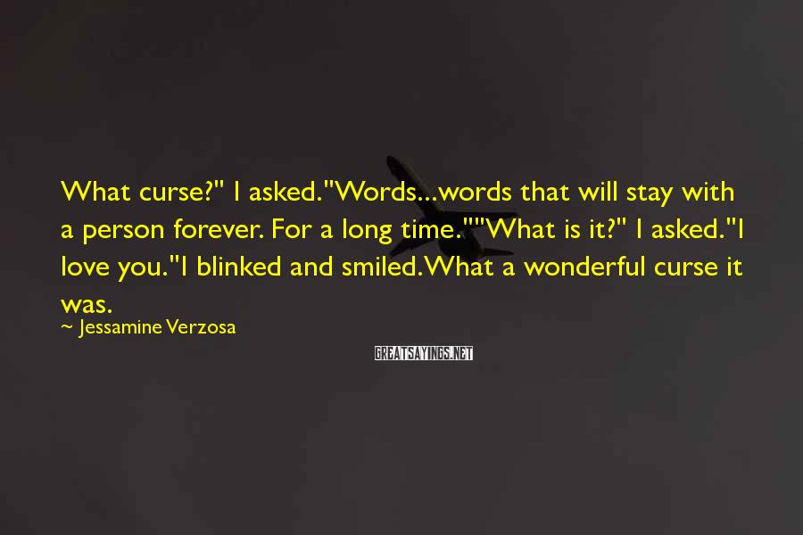 "Jessamine Verzosa Sayings: What curse?"" I asked.""Words...words that will stay with a person forever. For a long time.""""What"