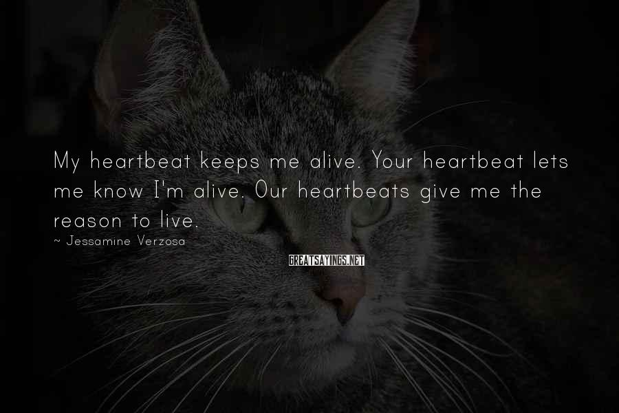 Jessamine Verzosa Sayings: My heartbeat keeps me alive. Your heartbeat lets me know I'm alive. Our heartbeats give