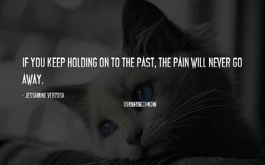 Jessamine Verzosa Sayings: If you keep holding on to the past, the pain will never go away.