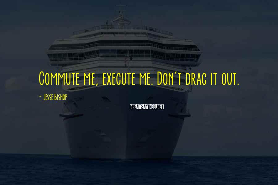Jesse Bishop Sayings: Commute me, execute me. Don't drag it out.