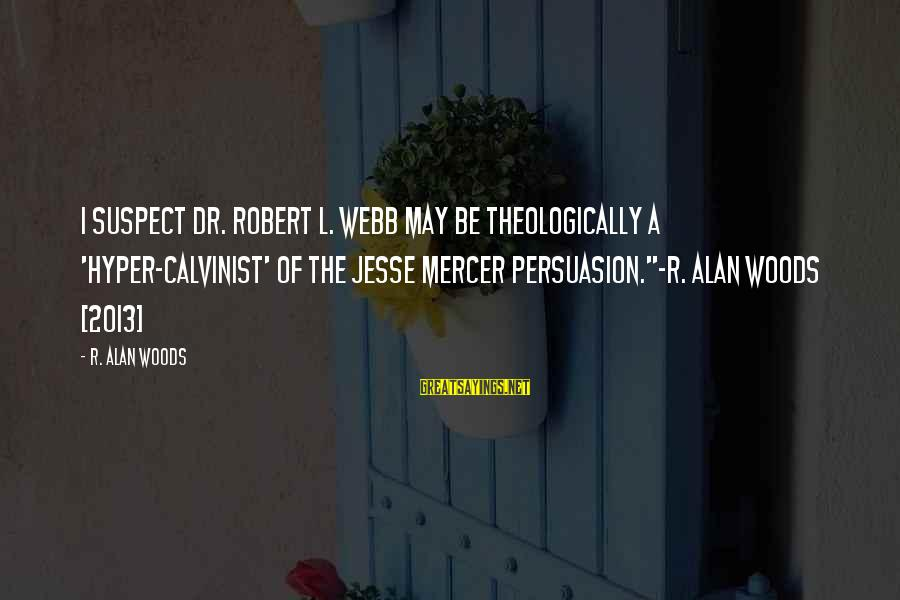 Jesse Mercer Sayings By R. Alan Woods: I suspect Dr. Robert L. Webb may be theologically a 'hyper-Calvinist' of the Jesse Mercer