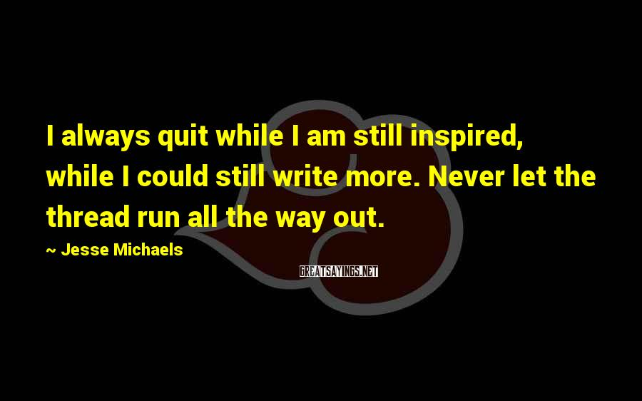 Jesse Michaels Sayings: I always quit while I am still inspired, while I could still write more. Never